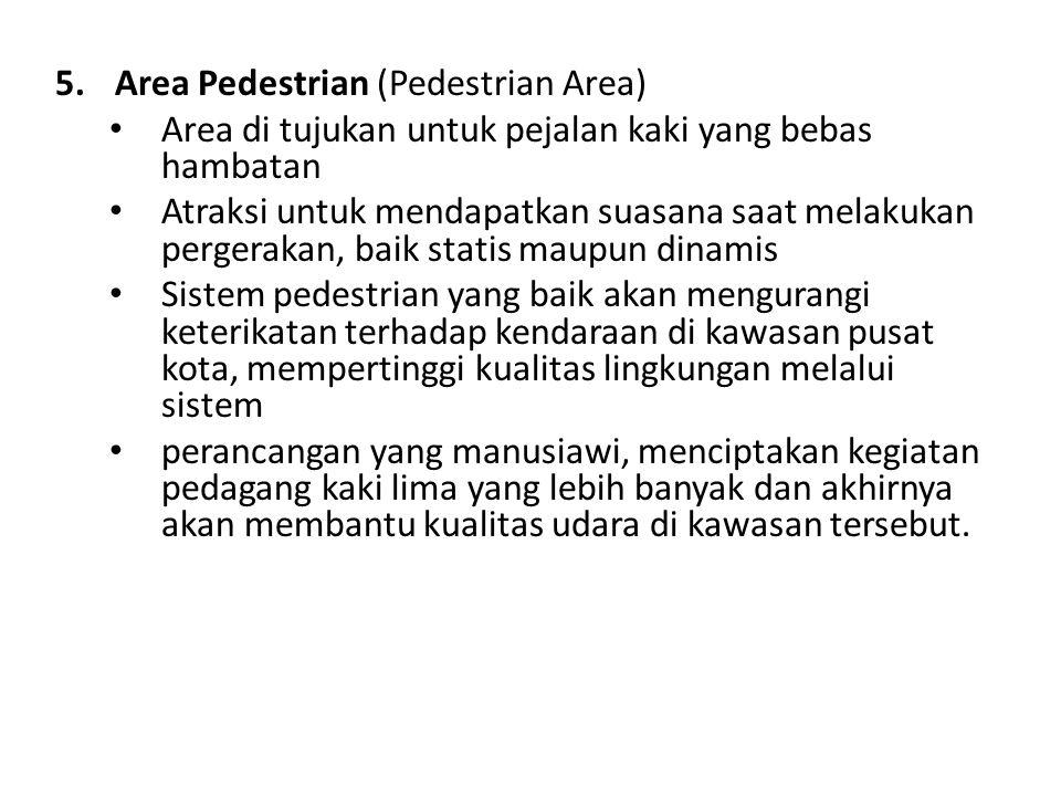 5.Area Pedestrian (Pedestrian Area) Area di tujukan untuk pejalan kaki yang bebas hambatan Atraksi untuk mendapatkan suasana saat melakukan pergerakan