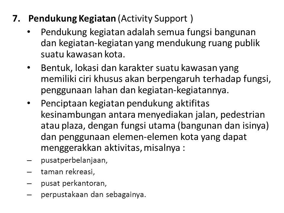 7.Pendukung Kegiatan (Activity Support ) Pendukung kegiatan adalah semua fungsi bangunan dan kegiatan-kegiatan yang mendukung ruang publik suatu kawas