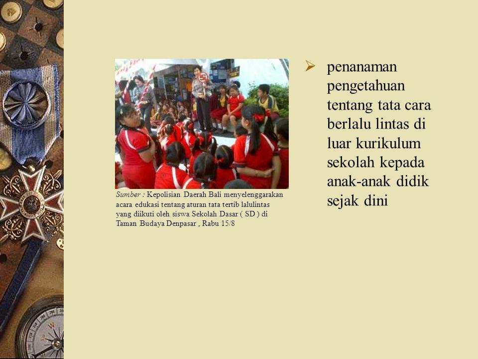  penanaman pengetahuan tentang tata cara berlalu lintas di luar kurikulum sekolah kepada anak-anak didik sejak dini Sumber : Kepolisian Daerah Bali m