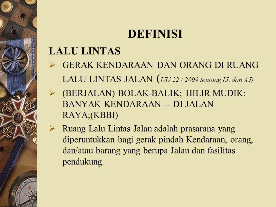 DEFINISI LALU LINTAS  GERAK KENDARAAN DAN ORANG DI RUANG LALU LINTAS JALAN ( UU 22 / 2009 tentang LL dan AJ)  (BERJALAN) BOLAK-BALIK; HILIR MUDIK: B