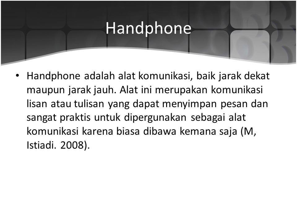 Handphone Handphone adalah alat komunikasi, baik jarak dekat maupun jarak jauh. Alat ini merupakan komunikasi lisan atau tulisan yang dapat menyimpan