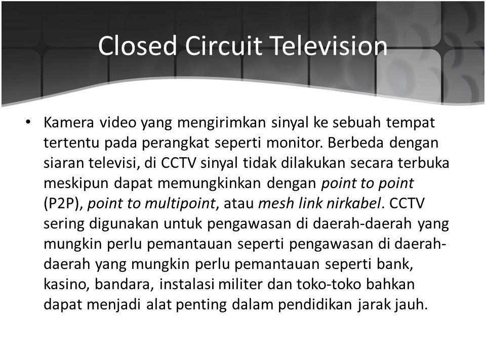 Closed Circuit Television Kamera video yang mengirimkan sinyal ke sebuah tempat tertentu pada perangkat seperti monitor. Berbeda dengan siaran televis