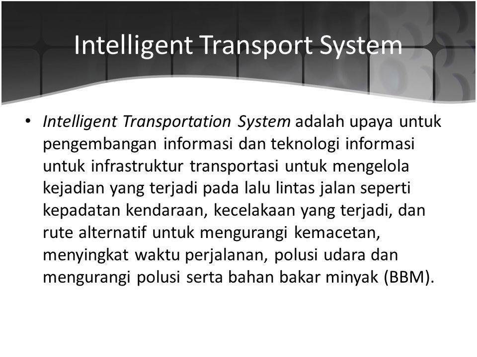 Intelligent Transport System Intelligent Transportation System adalah upaya untuk pengembangan informasi dan teknologi informasi untuk infrastruktur t