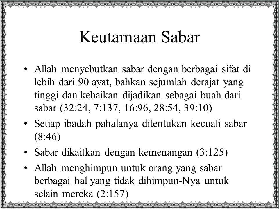 Keutamaan Sabar Allah menyebutkan sabar dengan berbagai sifat di lebih dari 90 ayat, bahkan sejumlah derajat yang tinggi dan kebaikan dijadikan sebagai buah dari sabar (32:24, 7:137, 16:96, 28:54, 39:10) Setiap ibadah pahalanya ditentukan kecuali sabar (8:46) Sabar dikaitkan dengan kemenangan (3:125) Allah menghimpun untuk orang yang sabar berbagai hal yang tidak dihimpun-Nya untuk selain mereka (2:157)