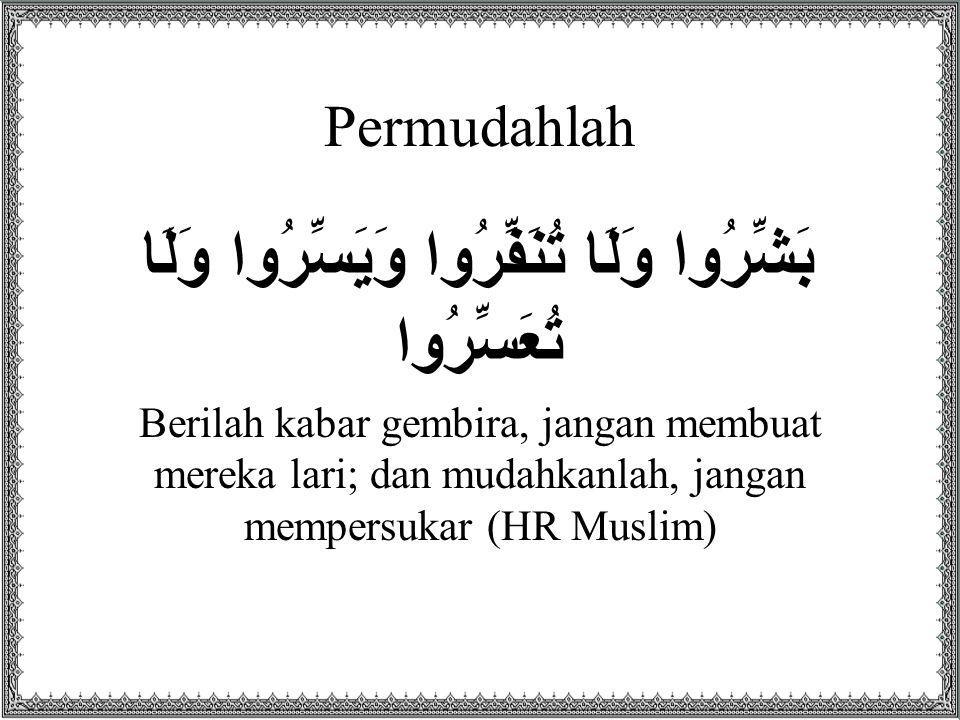Permudahlah بَشِّرُوا وَلَا تُنَفِّرُوا وَيَسِّرُوا وَلَا تُعَسِّرُوا Berilah kabar gembira, jangan membuat mereka lari; dan mudahkanlah, jangan mempersukar (HR Muslim)