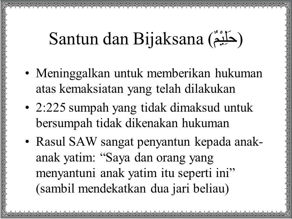 Santun dan Bijaksana (حَلِيْمٌ) Meninggalkan untuk memberikan hukuman atas kemaksiatan yang telah dilakukan 2:225 sumpah yang tidak dimaksud untuk bersumpah tidak dikenakan hukuman Rasul SAW sangat penyantun kepada anak- anak yatim: Saya dan orang yang menyantuni anak yatim itu seperti ini (sambil mendekatkan dua jari beliau)