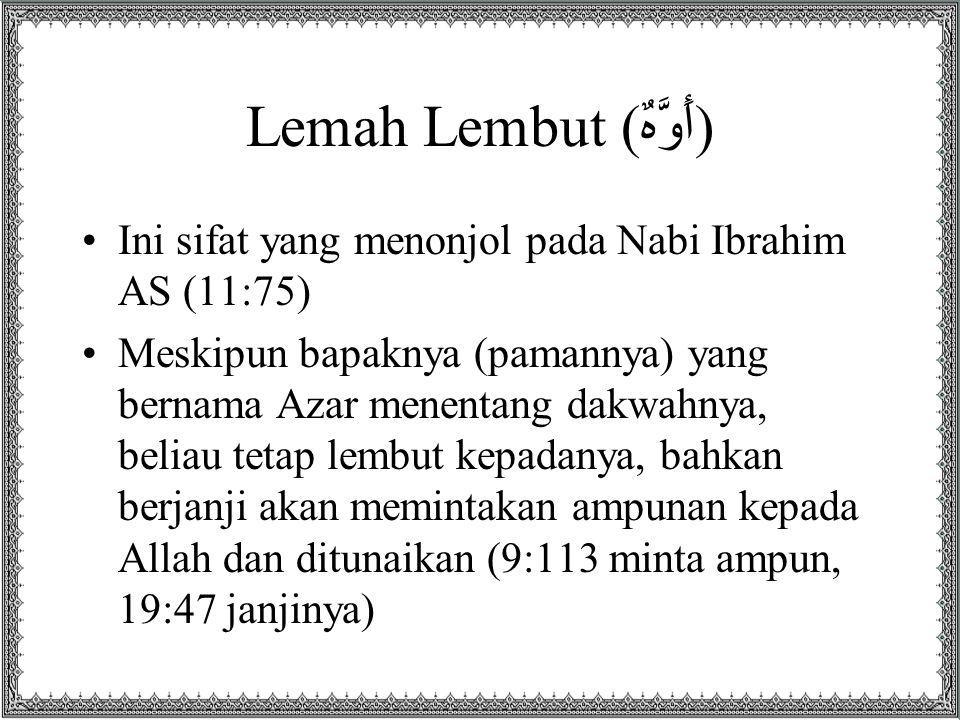 Lemah Lembut (أَوَّهٌ) Ini sifat yang menonjol pada Nabi Ibrahim AS (11:75) Meskipun bapaknya (pamannya) yang bernama Azar menentang dakwahnya, beliau tetap lembut kepadanya, bahkan berjanji akan memintakan ampunan kepada Allah dan ditunaikan (9:113 minta ampun, 19:47 janjinya)