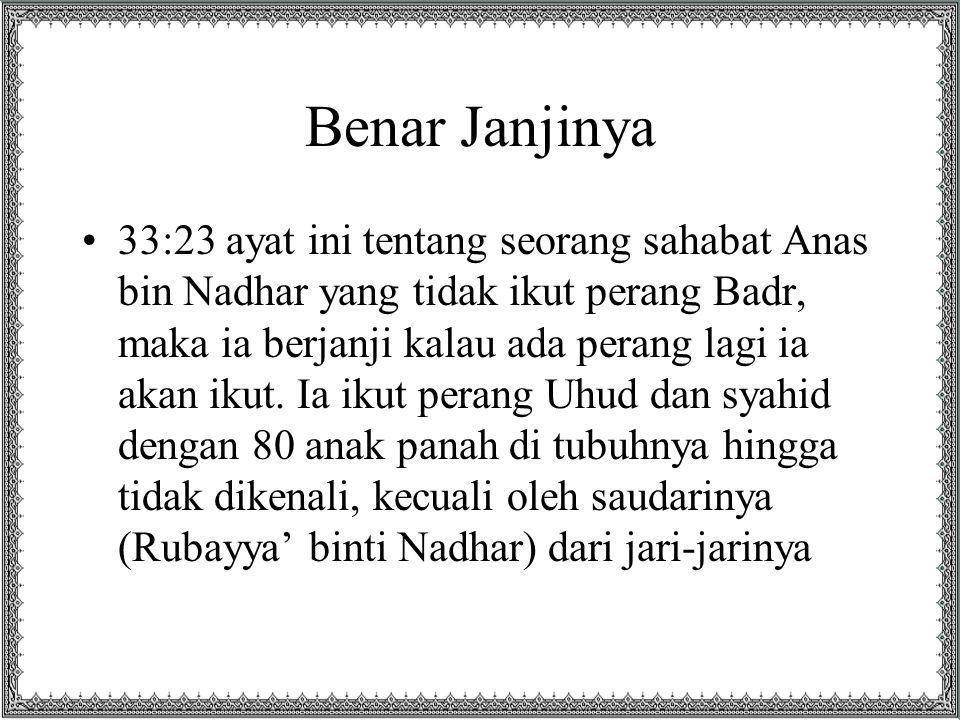 Benar Janjinya 33:23 ayat ini tentang seorang sahabat Anas bin Nadhar yang tidak ikut perang Badr, maka ia berjanji kalau ada perang lagi ia akan ikut.