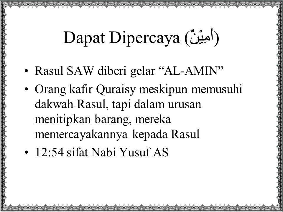 Dapat Dipercaya (أَمِيْنٌ) Rasul SAW diberi gelar AL-AMIN Orang kafir Quraisy meskipun memusuhi dakwah Rasul, tapi dalam urusan menitipkan barang, mereka memercayakannya kepada Rasul 12:54 sifat Nabi Yusuf AS