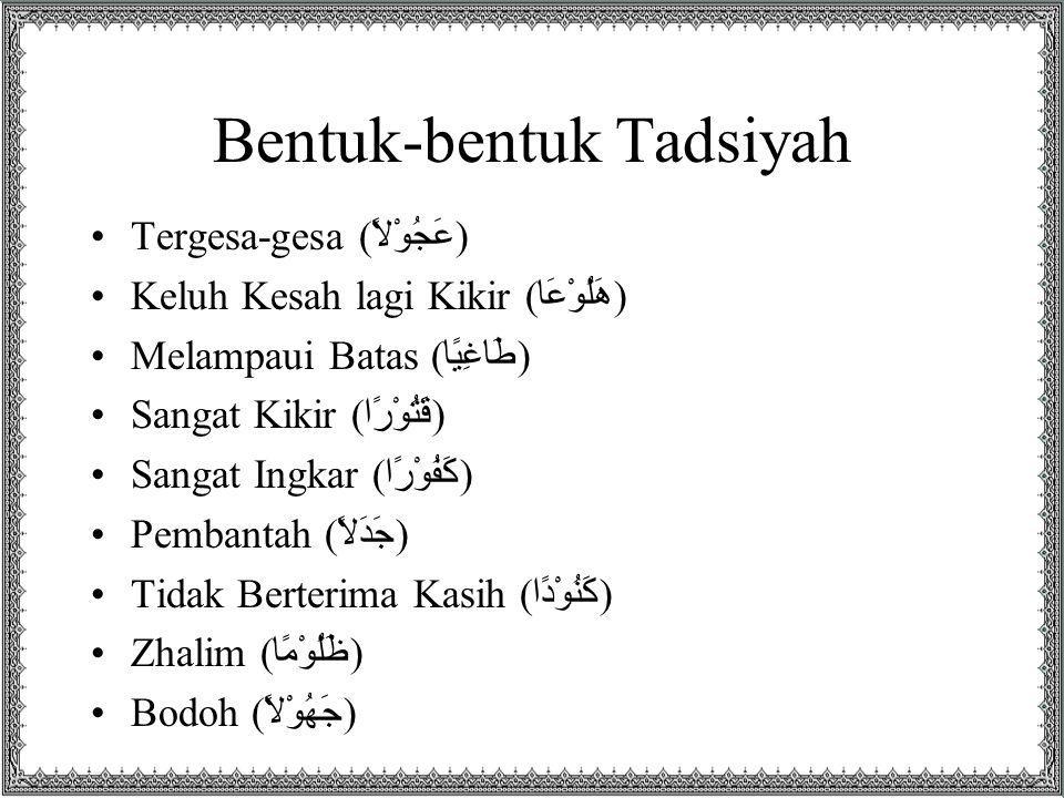 Bentuk-bentuk Tadsiyah Tergesa-gesa ( عَجُوْلاً ) Keluh Kesah lagi Kikir ( هَلُوْعَا ) Melampaui Batas ( طَاغِيًا ) Sangat Kikir ( قَتُوْرًا ) Sangat Ingkar ( كَفُوْرًا ) Pembantah ( جَدَلاً ) Tidak Berterima Kasih ( كَنُوْدًا ) Zhalim ( ظَلُوْمًا ) Bodoh ( جَهُوْلاً )