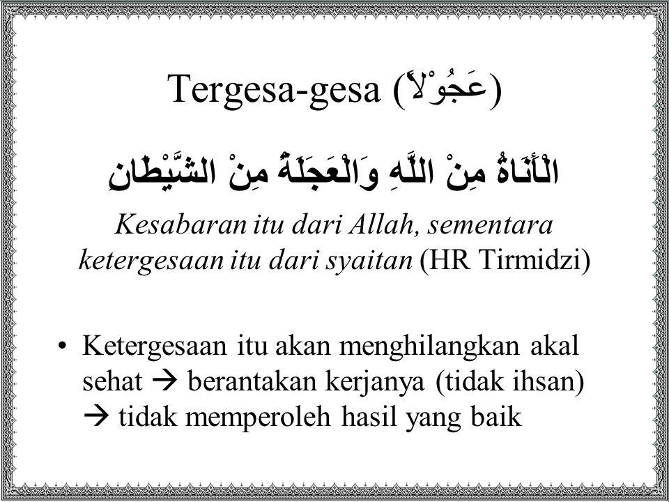 Tergesa-gesa (عَجُوْلاً) الْأَنَاةُ مِنْ اللَّهِ وَالْعَجَلَةُ مِنْ الشَّيْطَانِ Kesabaran itu dari Allah, sementara ketergesaan itu dari syaitan (HR Tirmidzi) Ketergesaan itu akan menghilangkan akal sehat  berantakan kerjanya (tidak ihsan)  tidak memperoleh hasil yang baik
