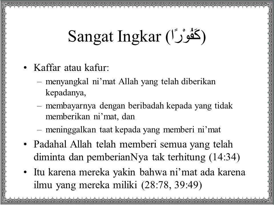 Sangat Ingkar (كَفُوْرًا) Kaffar atau kafur: –menyangkal ni'mat Allah yang telah diberikan kepadanya, –membayarnya dengan beribadah kepada yang tidak memberikan ni'mat, dan –meninggalkan taat kepada yang memberi ni'mat Padahal Allah telah memberi semua yang telah diminta dan pemberianNya tak terhitung (14:34) Itu karena mereka yakin bahwa ni'mat ada karena ilmu yang mereka miliki (28:78, 39:49)
