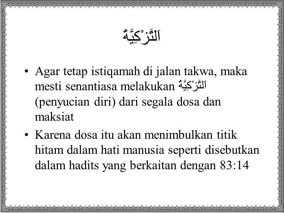 اَلتَّزْكِيَّةُ Agar tetap istiqamah di jalan takwa, maka mesti senantiasa melakukan اَلتَّزْكِيَّةُ (penyucian diri) dari segala dosa dan maksiat Karena dosa itu akan menimbulkan titik hitam dalam hati manusia seperti disebutkan dalam hadits yang berkaitan dengan 83:14