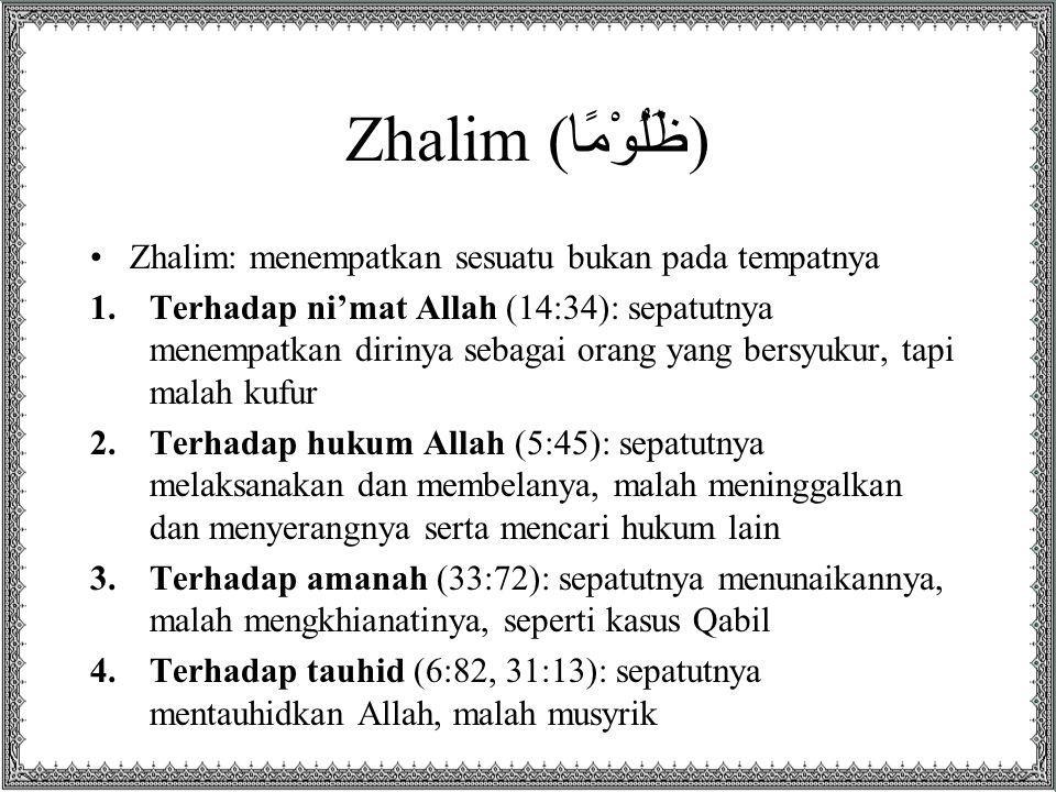 Zhalim (ظَلُوْمًا) Zhalim: menempatkan sesuatu bukan pada tempatnya 1.Terhadap ni'mat Allah (14:34): sepatutnya menempatkan dirinya sebagai orang yang bersyukur, tapi malah kufur 2.Terhadap hukum Allah (5:45): sepatutnya melaksanakan dan membelanya, malah meninggalkan dan menyerangnya serta mencari hukum lain 3.Terhadap amanah (33:72): sepatutnya menunaikannya, malah mengkhianatinya, seperti kasus Qabil 4.Terhadap tauhid (6:82, 31:13): sepatutnya mentauhidkan Allah, malah musyrik