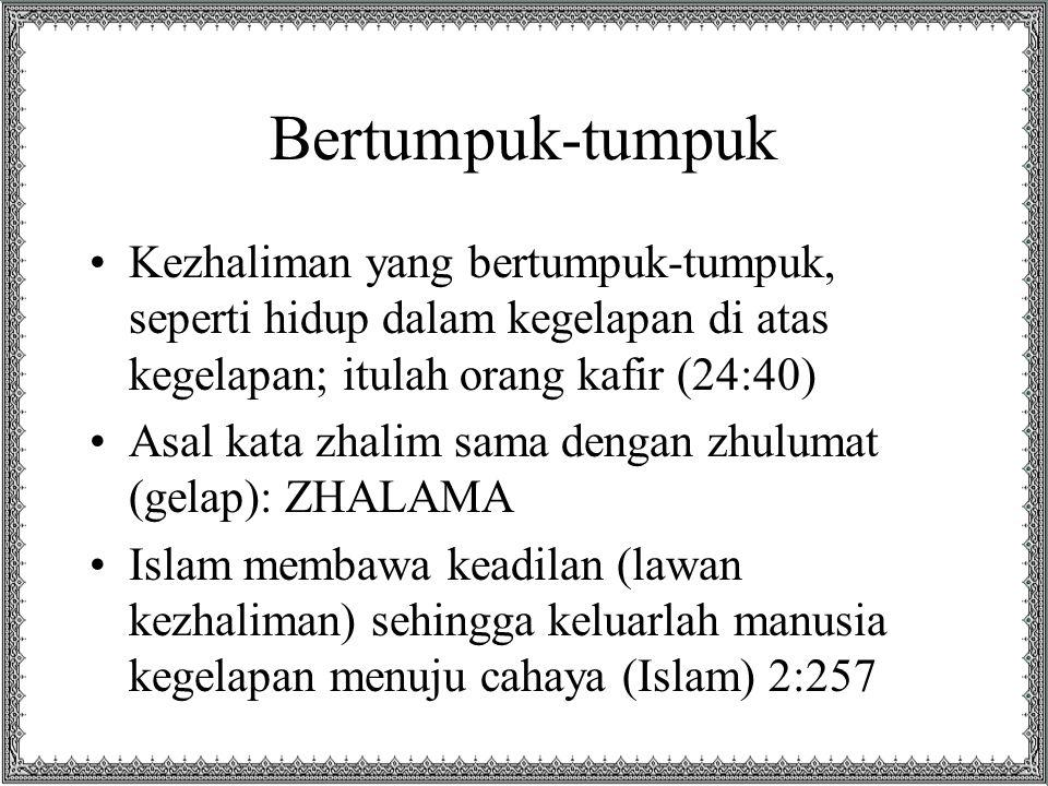 Bertumpuk-tumpuk Kezhaliman yang bertumpuk-tumpuk, seperti hidup dalam kegelapan di atas kegelapan; itulah orang kafir (24:40) Asal kata zhalim sama dengan zhulumat (gelap): ZHALAMA Islam membawa keadilan (lawan kezhaliman) sehingga keluarlah manusia kegelapan menuju cahaya (Islam) 2:257