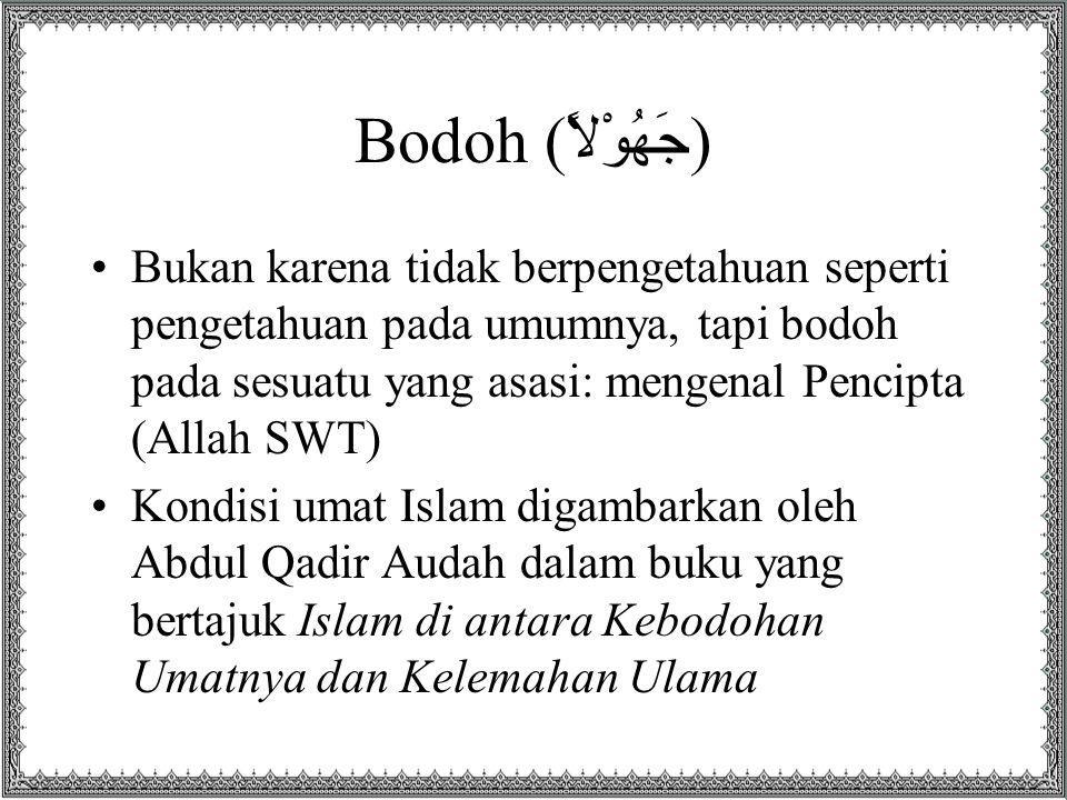 Bodoh (جَهُوْلاً) Bukan karena tidak berpengetahuan seperti pengetahuan pada umumnya, tapi bodoh pada sesuatu yang asasi: mengenal Pencipta (Allah SWT) Kondisi umat Islam digambarkan oleh Abdul Qadir Audah dalam buku yang bertajuk Islam di antara Kebodohan Umatnya dan Kelemahan Ulama