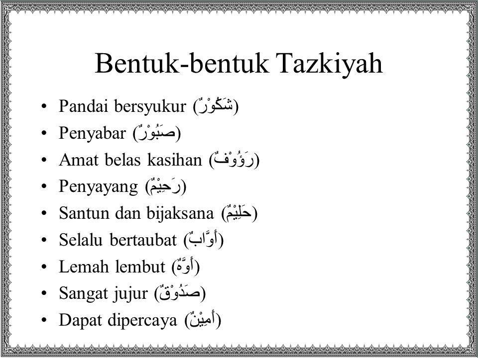 Bentuk-bentuk Tazkiyah Pandai bersyukur ( شَكُوْرٌ ) Penyabar ( صَبُوْرٌ ) Amat belas kasihan ( رَؤُوْفٌ ) Penyayang ( رَحِيْمٌ ) Santun dan bijaksana ( حَلِيْمٌ ) Selalu bertaubat ( أَوَّابٌ ) Lemah lembut ( أَوَّهٌ ) Sangat jujur ( صَدُوْقٌ ) Dapat dipercaya ( أَمِيْنٌ )