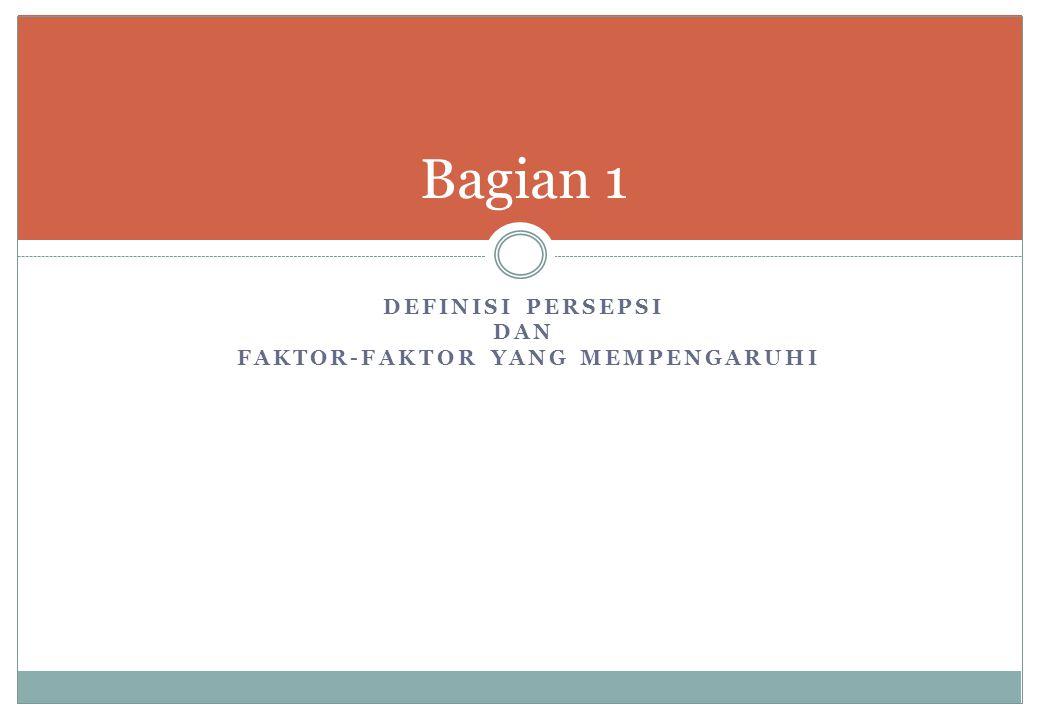 DEFINISI PERSEPSI DAN FAKTOR-FAKTOR YANG MEMPENGARUHI Bagian 1