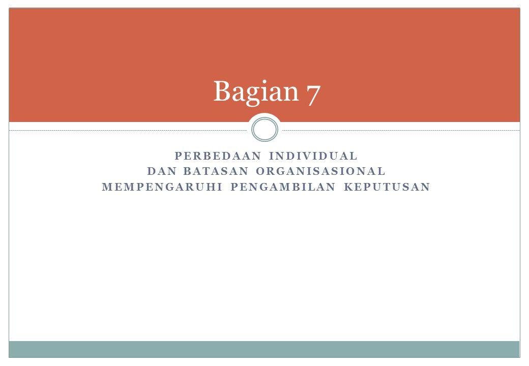 PERBEDAAN INDIVIDUAL DAN BATASAN ORGANISASIONAL MEMPENGARUHI PENGAMBILAN KEPUTUSAN Bagian 7