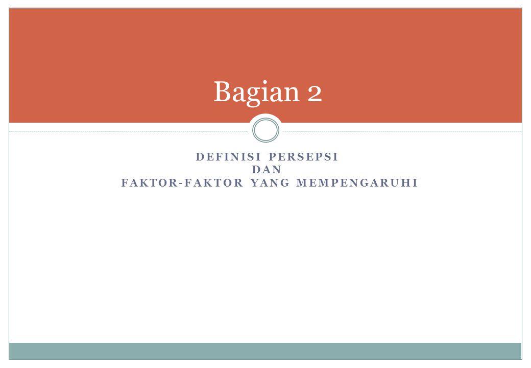 DEFINISI PERSEPSI DAN FAKTOR-FAKTOR YANG MEMPENGARUHI Bagian 2