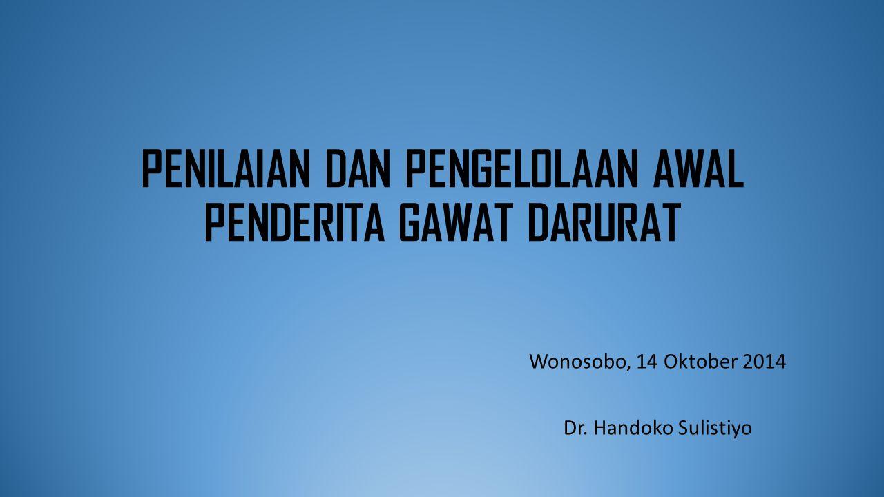 PENILAIAN DAN PENGELOLAAN AWAL PENDERITA GAWAT DARURAT Wonosobo, 14 Oktober 2014 Dr.