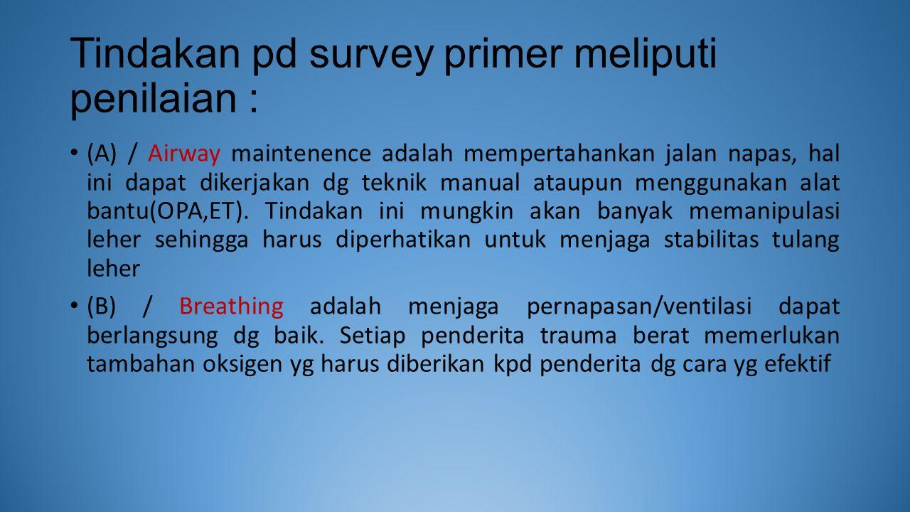Tindakan pd survey primer meliputi penilaian : (A) / Airway maintenence adalah mempertahankan jalan napas, hal ini dapat dikerjakan dg teknik manual ataupun menggunakan alat bantu(OPA,ET).