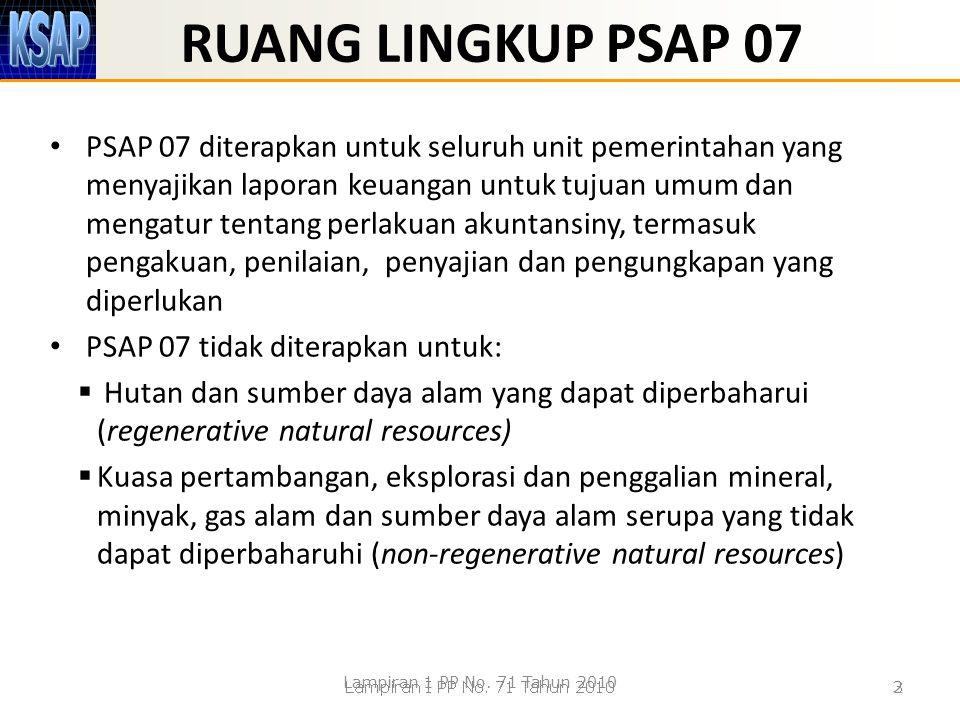 RUANG LINGKUP PSAP 07 PSAP 07 diterapkan untuk seluruh unit pemerintahan yang menyajikan laporan keuangan untuk tujuan umum dan mengatur tentang perla