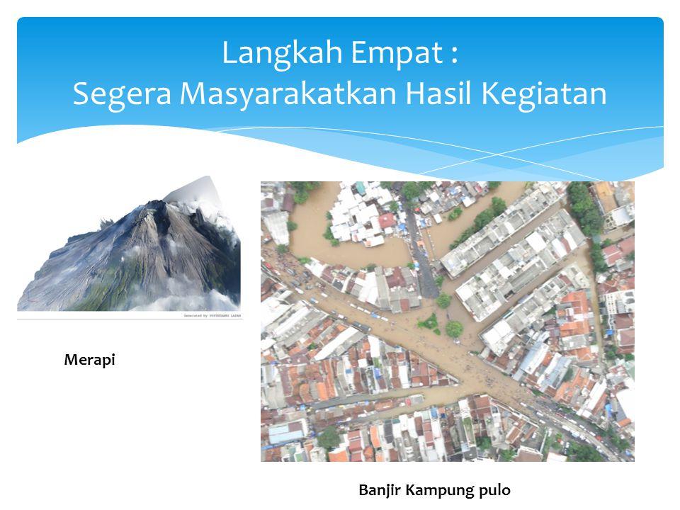 Langkah Empat : Segera Masyarakatkan Hasil Kegiatan Merapi Banjir Kampung pulo
