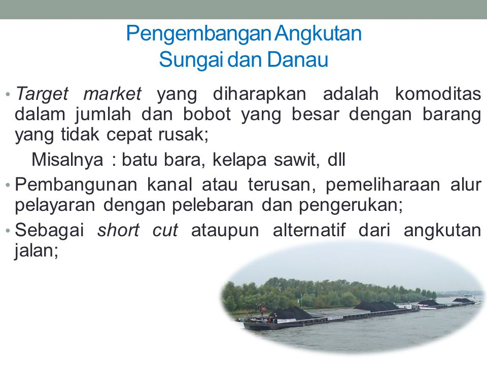 Pengembangan Angkutan Sungai dan Danau Target market yang diharapkan adalah komoditas dalam jumlah dan bobot yang besar dengan barang yang tidak cepat
