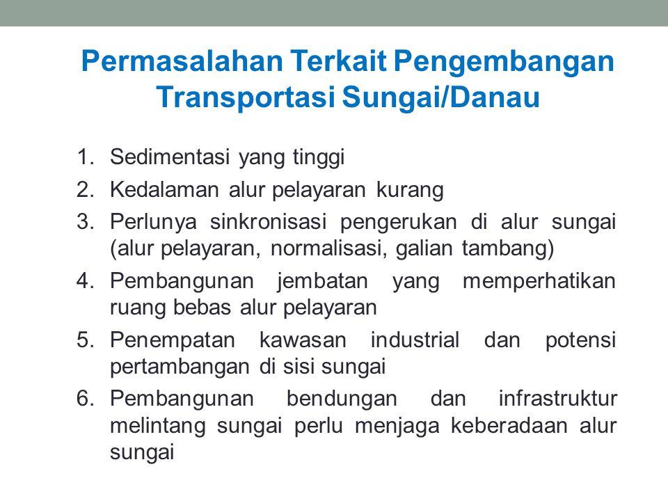 Permasalahan Terkait Pengembangan Transportasi Sungai/Danau 1.Sedimentasi yang tinggi 2.Kedalaman alur pelayaran kurang 3.Perlunya sinkronisasi penger