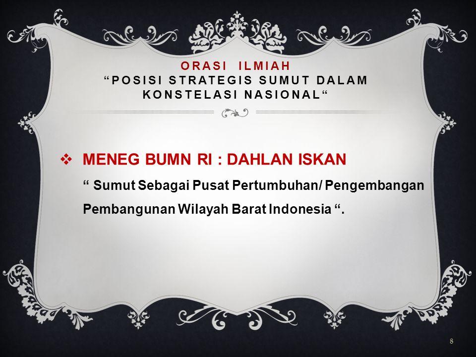  MENEG BUMN RI : DAHLAN ISKAN Sumut Sebagai Pusat Pertumbuhan/ Pengembangan Pembangunan Wilayah Barat Indonesia .