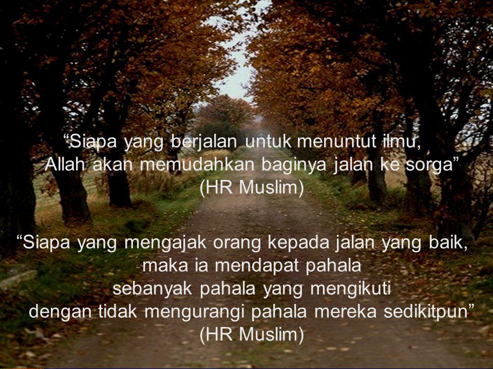 Siapa yang berjalan untuk menuntut ilmu, Allah akan memudahkan baginya jalan ke sorga (HR Muslim) Siapa yang mengajak orang kepada jalan yang baik, maka ia mendapat pahala sebanyak pahala yang mengikuti dengan tidak mengurangi pahala mereka sedikitpun (HR Muslim)
