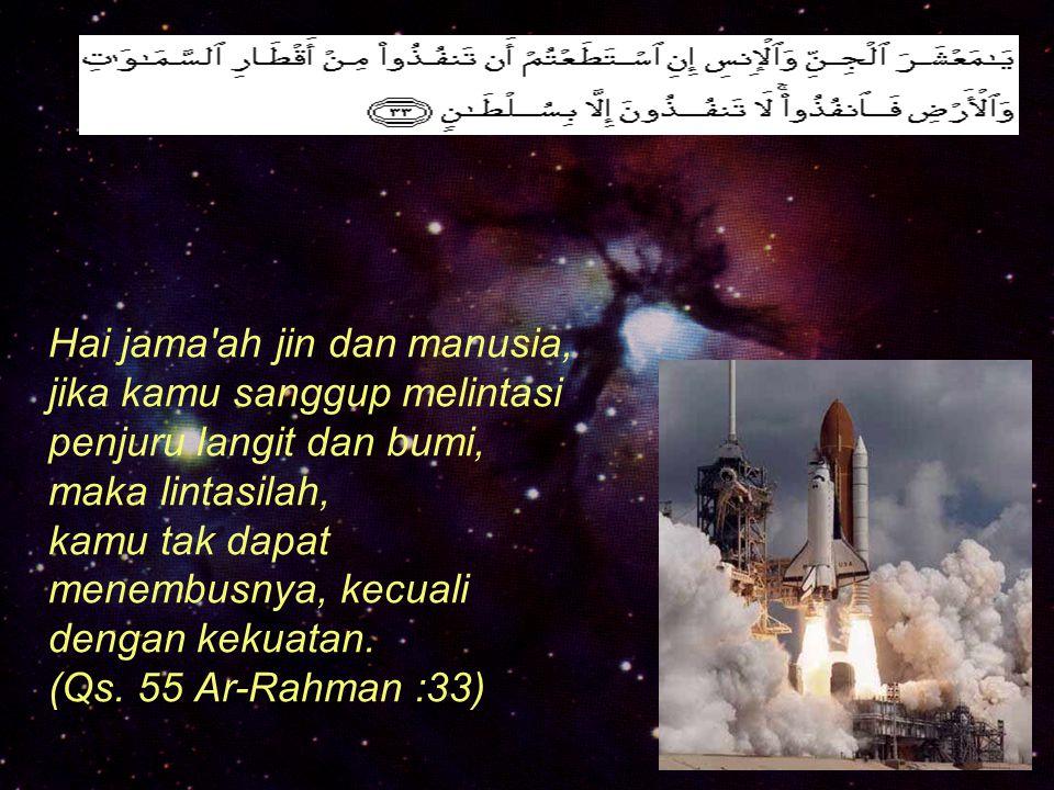 Hai jama ah jin dan manusia, jika kamu sanggup melintasi penjuru langit dan bumi, maka lintasilah, kamu tak dapat menembusnya, kecuali dengan kekuatan.