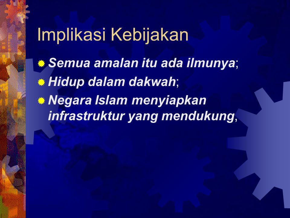 Implikasi Kebijakan  Semua amalan itu ada ilmunya;  Hidup dalam dakwah;  Negara Islam menyiapkan infrastruktur yang mendukung,