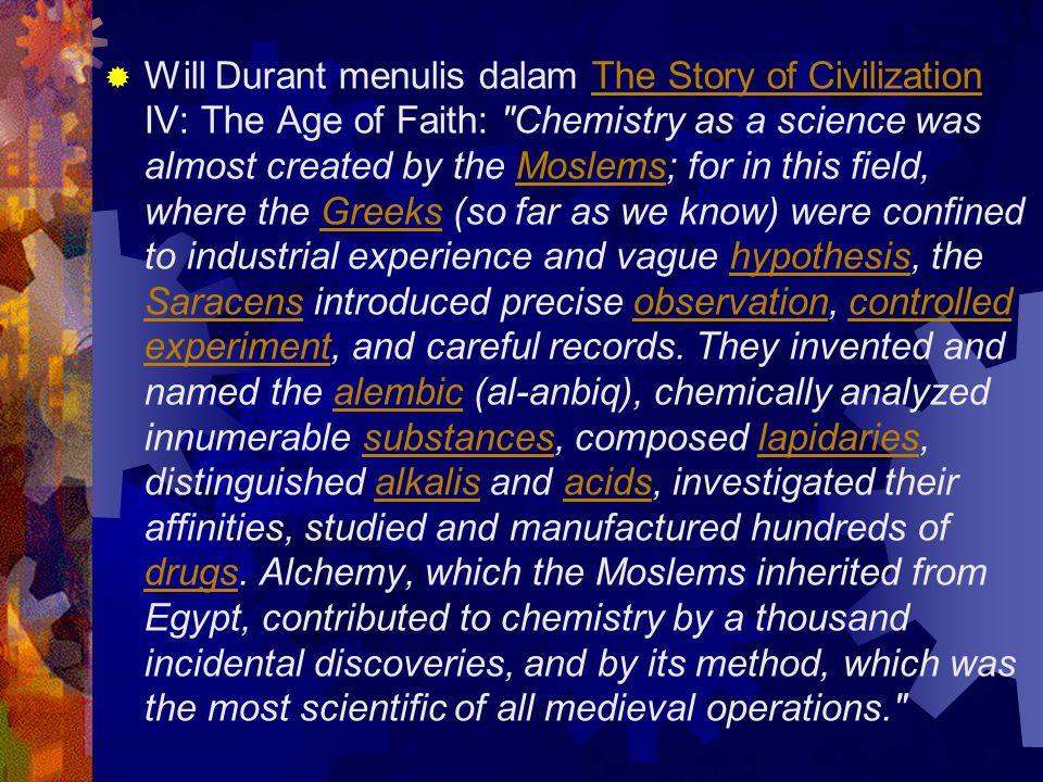  Will Durant menulis dalam The Story of Civilization IV: The Age of Faith: Chemistry as a science was almost created by the Moslems; for in this field, where the Greeks (so far as we know) were confined to industrial experience and vague hypothesis, the Saracens introduced precise observation, controlled experiment, and careful records.