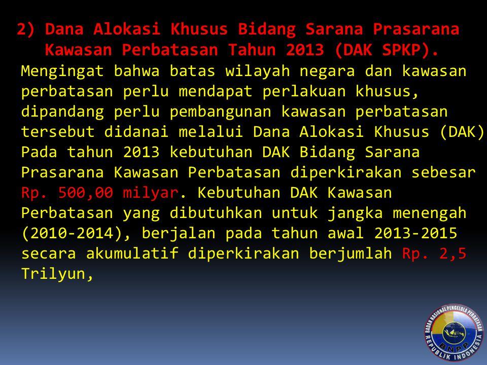 2) Dana Alokasi Khusus Bidang Sarana Prasarana Kawasan Perbatasan Tahun 2013 (DAK SPKP). Mengingat bahwa batas wilayah negara dan kawasan perbatasan p