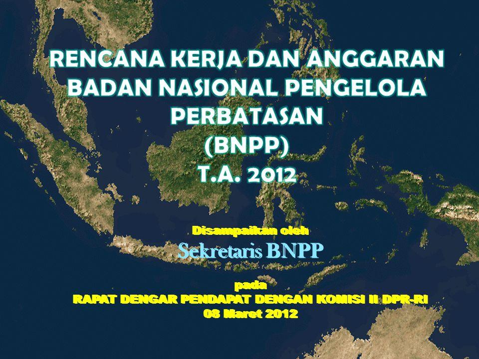 Disampaikan oleh Sekretaris BNPP pada RAPAT DENGAR PENDAPAT DENGAN KOMISI II DPR-RI 08 Maret 2012 Disampaikan oleh Sekretaris BNPP pada RAPAT DENGAR P