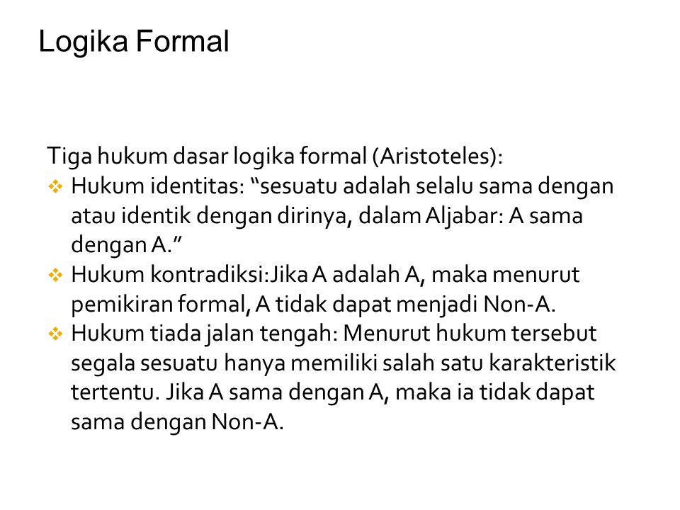"""T iga hukum dasar logika formal (Aristoteles):  Hukum identitas: """"sesuatu adalah selalu sama dengan atau identik dengan dirinya, dalam Aljabar: A sam"""