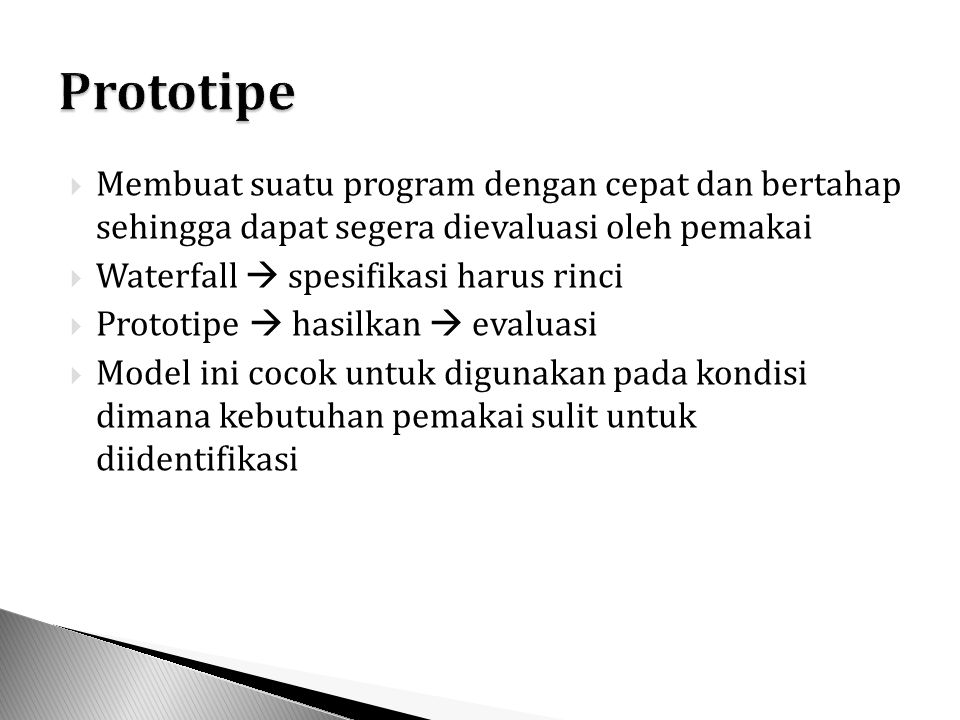  Membuat suatu program dengan cepat dan bertahap sehingga dapat segera dievaluasi oleh pemakai  Waterfall  spesifikasi harus rinci  Prototipe  hasilkan  evaluasi  Model ini cocok untuk digunakan pada kondisi dimana kebutuhan pemakai sulit untuk diidentifikasi