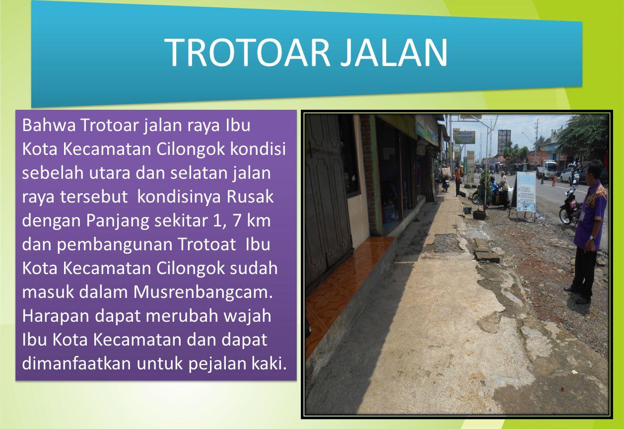 Bahwa Trotoar jalan raya Ibu Kota Kecamatan Cilongok kondisi sebelah utara dan selatan jalan raya tersebut kondisinya Rusak dengan Panjang sekitar 1, 7 km dan pembangunan Trotoat Ibu Kota Kecamatan Cilongok sudah masuk dalam Musrenbangcam.