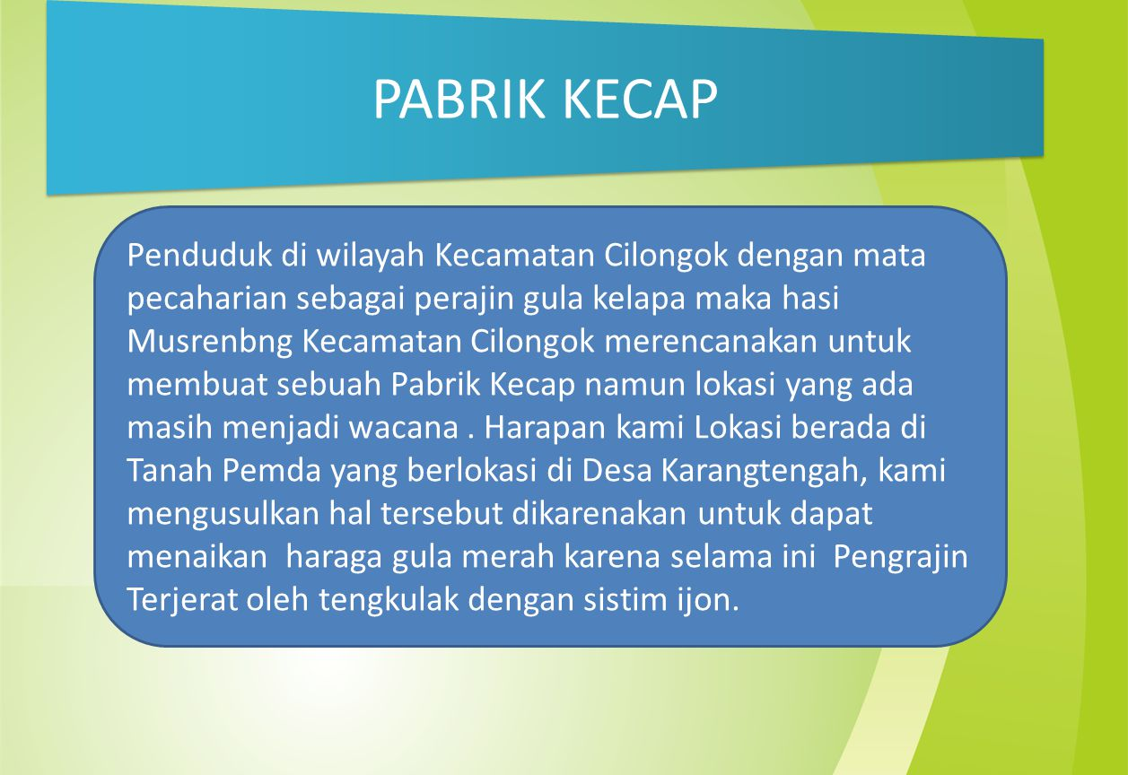 PABRIK KECAP Penduduk di wilayah Kecamatan Cilongok dengan mata pecaharian sebagai perajin gula kelapa maka hasi Musrenbng Kecamatan Cilongok merencanakan untuk membuat sebuah Pabrik Kecap namun lokasi yang ada masih menjadi wacana.
