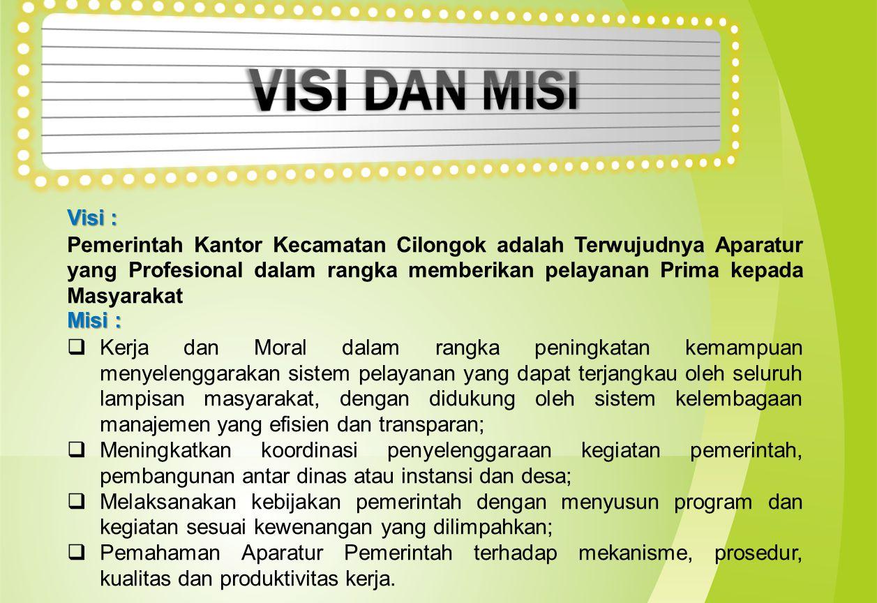 Visi : Pemerintah Kantor Kecamatan Cilongok adalah Terwujudnya Aparatur yang Profesional dalam rangka memberikan pelayanan Prima kepada Masyarakat Mis