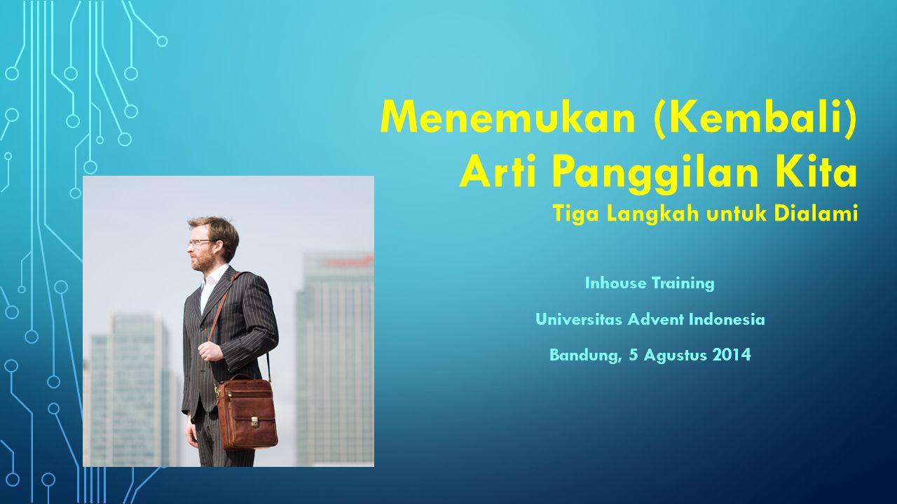 Menemukan (Kembali) Arti Panggilan Kita Tiga Langkah untuk Dialami Inhouse Training Universitas Advent Indonesia Bandung, 5 Agustus 2014