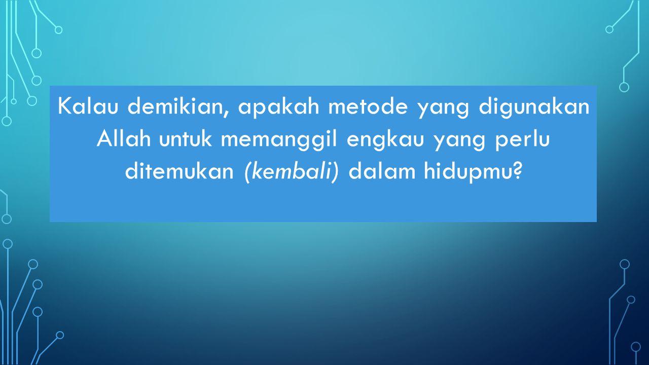 Kalau demikian, apakah metode yang digunakan Allah untuk memanggil engkau yang perlu ditemukan (kembali) dalam hidupmu?