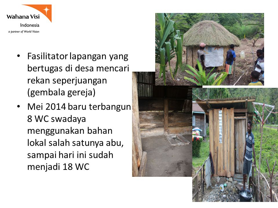 Fasilitator lapangan yang bertugas di desa mencari rekan seperjuangan (gembala gereja) Mei 2014 baru terbangun 8 WC swadaya menggunakan bahan lokal salah satunya abu, sampai hari ini sudah menjadi 18 WC