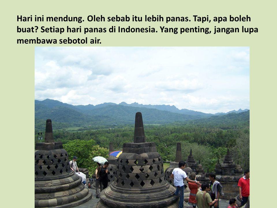 Hari ini mendung. Oleh sebab itu lebih panas. Tapi, apa boleh buat? Setiap hari panas di Indonesia. Yang penting, jangan lupa membawa sebotol air.