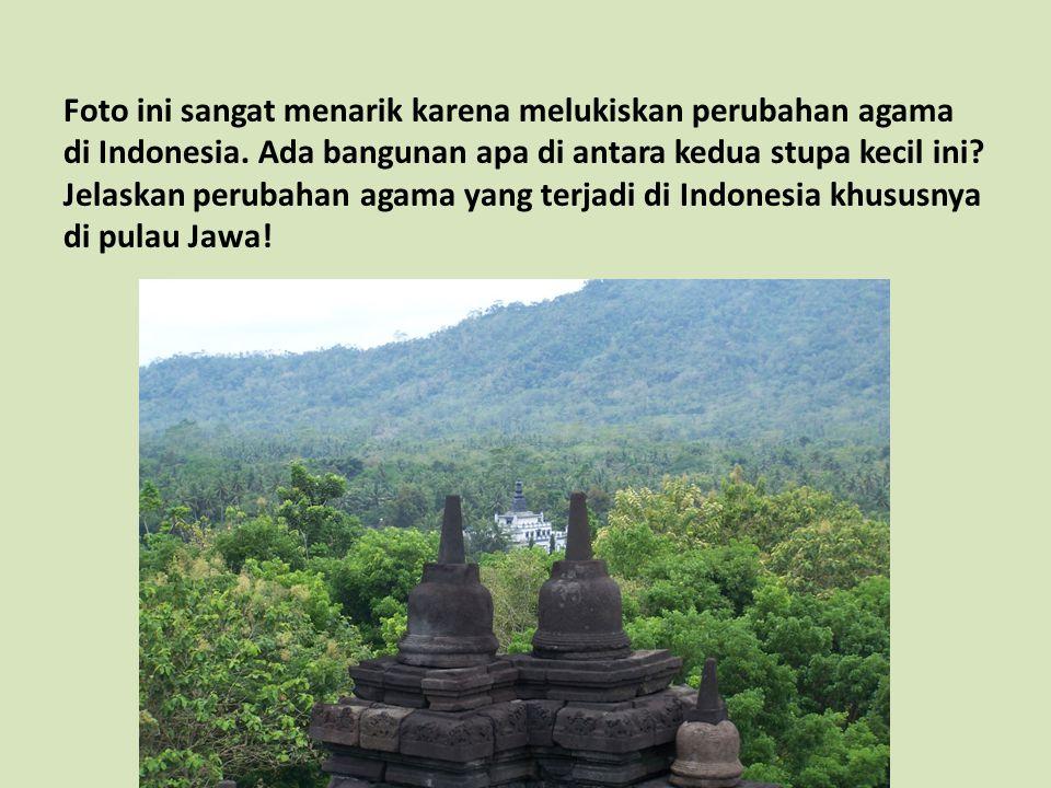 Foto ini sangat menarik karena melukiskan perubahan agama di Indonesia. Ada bangunan apa di antara kedua stupa kecil ini? Jelaskan perubahan agama yan