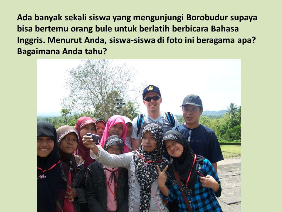 Ada banyak sekali siswa yang mengunjungi Borobudur supaya bisa bertemu orang bule untuk berlatih berbicara Bahasa Inggris. Menurut Anda, siswa-siswa d