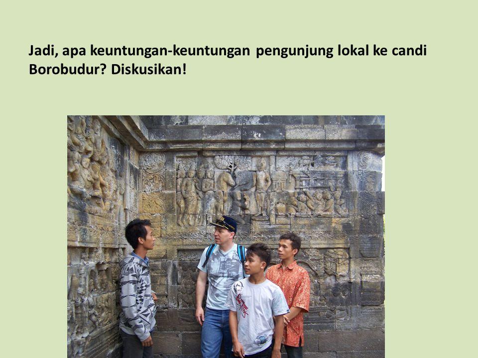 Jadi, apa keuntungan-keuntungan pengunjung lokal ke candi Borobudur? Diskusikan!