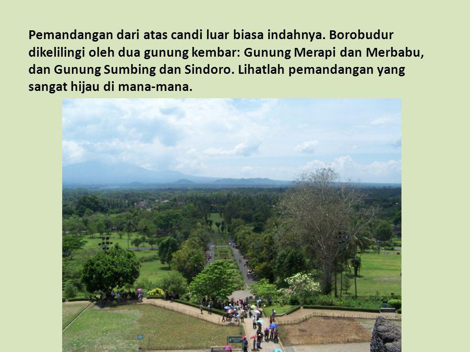 Pemandangan dari atas candi luar biasa indahnya. Borobudur dikelilingi oleh dua gunung kembar: Gunung Merapi dan Merbabu, dan Gunung Sumbing dan Sindo